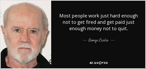 George Carlin Quote Most People Work Just Hard Enough Not To Get Fired