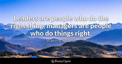 Leaders Are People Who Do The Right Thing; Managers Are People Who Do Things Right.
