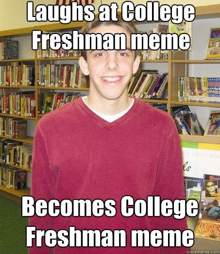 Freshman Memes - laughs at college freshman meme becomes college freshman meme high school senior quickmeme