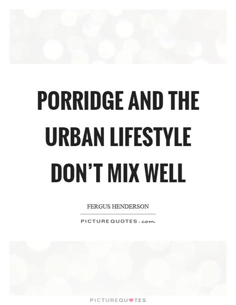 Porridge And The Urban Lifestyle Don't Mix Well  Picture. Crush Quotes Images. Deep Powerful Quotes. Harry Potter Quotes Parents. Good Quotes Students. Tumblr Quotes Miss You. Happy Quotes Life In Urdu. Tattoo Quotes About Family. Movie Quotes Yippee Ki Yay