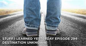 Destination Unknown - Stuff I Learned Yesterday 294