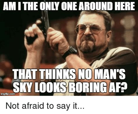No Man S Sky Memes - amitheonly onearoundhere that thinks no man s sky looks boring afp not afraid to say it bored