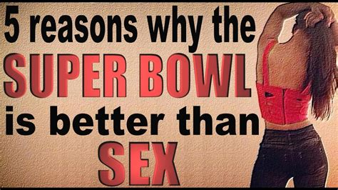 Super Bowl Is Better Than Sex Youtube