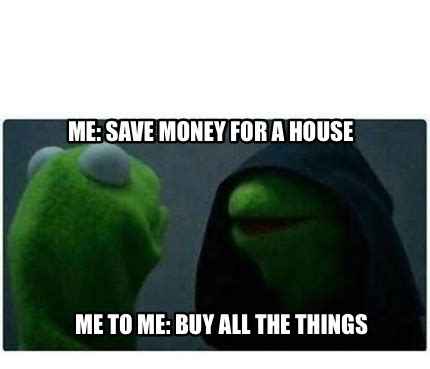 Buy All The Stuff Meme - meme creator me save money for a house me to me buy all the things meme generator at
