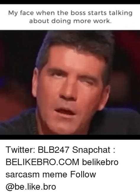 My Face When The Boss Starts Talking About Doing More Work Twitter Blb247 Snapchat Belikebrocom
