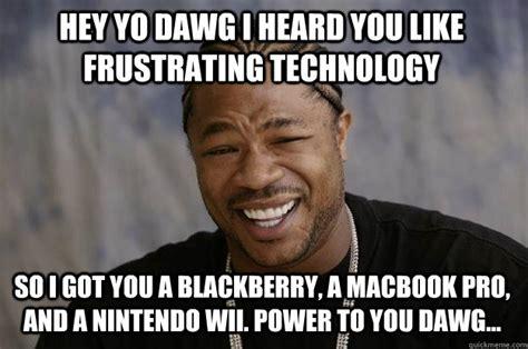 Technology Memes - hey yo dawg i heard you like frustrating technology so i got you a blackberry a macbook pro