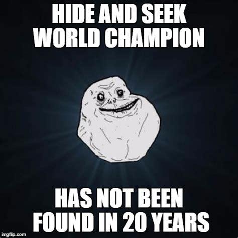Hide And Seek Meme - forever alone meme imgflip