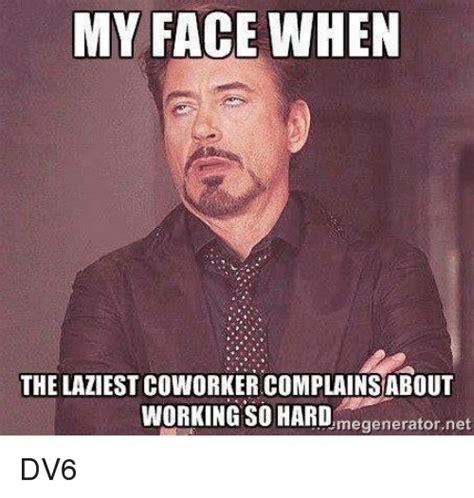 Hard Work Meme - my face when the laziest coworker complainsabout working so hard megenerator net dv6 meme on