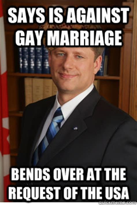 Gay Marriage Memes - says is against gay marriage bends over at the request of the usa scumbag harper quickmeme