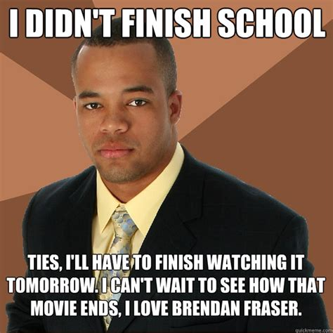Brendan Fraser Memes - i didn t finish school ties i ll have to finish watching it tomorrow i can t wait to see how