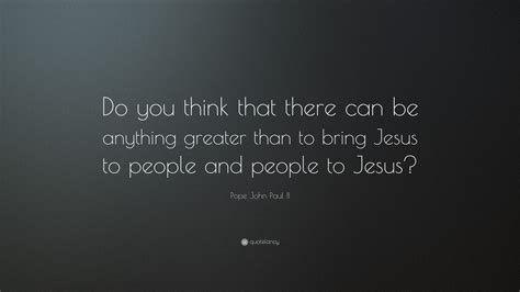 What Do You Think You Can Bring To This Position by Pope Paul Ii Quote Do You Think That There Can Be