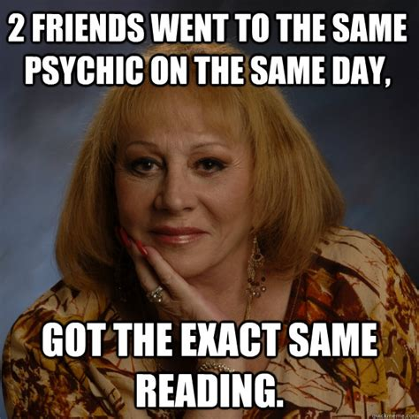 Psychic Meme - 2 friends went to the same psychic on the same day got the exact same reading bullshit