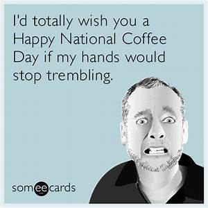 I'd totally wish you a Happy National Coffee Day if my ...