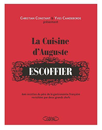 livre de cuisine escoffier la cuisine d 39 auguste escoffier de christian constant et