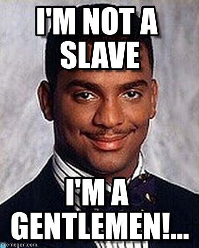 Slavery Memes - i m not a slave carlton banks meme on memegen