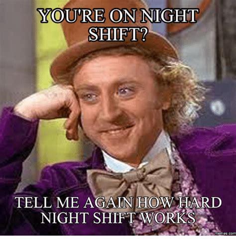 Night Shift Memes - youre on night shift tell me again how hard night shift works memes com night shift meme on me me