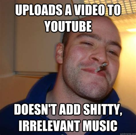 Irrelevant Meme - uploads a video to youtube doesn t add shitty irrelevant music misc quickmeme