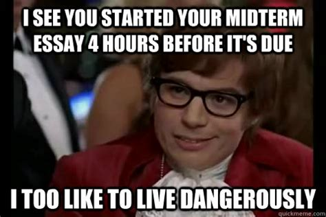 Midterm Memes - i see you started your midterm essay 4 hours before it s due i too like to live dangerously