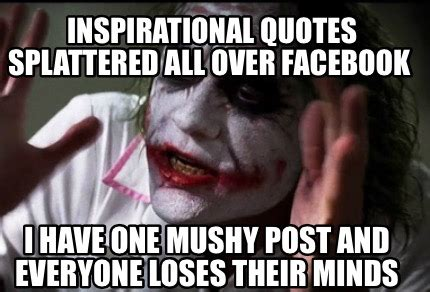 Inspirational Meme Generator - meme creator inspirational quotes splattered all over facebook i have one mushy post and eve