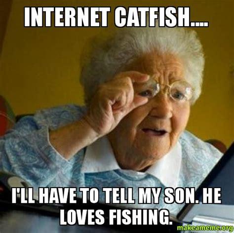 Catfish Meme - internet catfish i ll have to tell my son he loves fishing make a meme