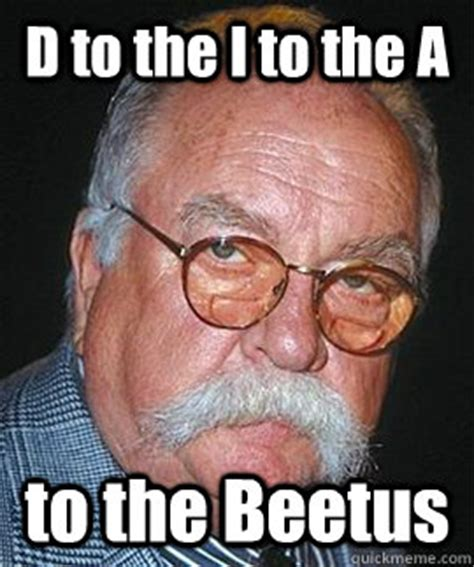 Wilfred Meme - d to the i to the a to the beetus wilfred brimley quickmeme