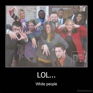 LOL...White peopleDe motivation, us / demotivation posters ...