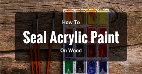seal acrylic paint wood effectively