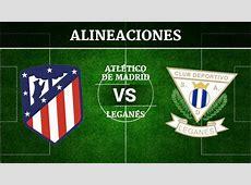 Atlético de Madrid vs Leganés Alineaciones, horario y