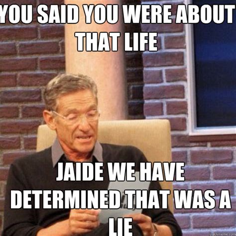 Jaide Meme - you said you were about that life jaide we have determined that was a lie maury quickmeme