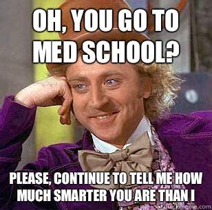 Continue Meme - oh you go to med school please continue to tell me how much smarter you are than i