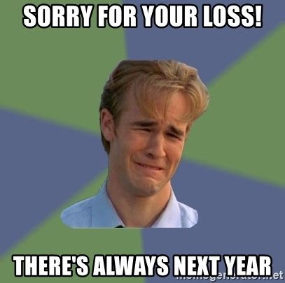 Your Loss Meme - sorry for your loss there s always next year sad face guy meme generator