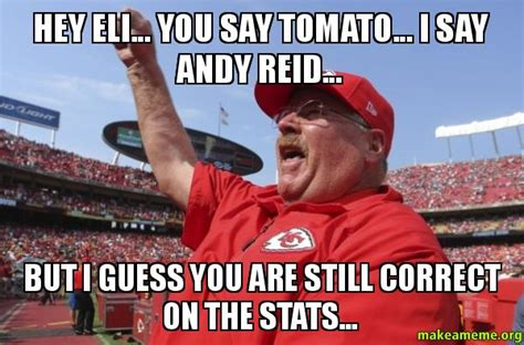 Andy Reid Meme - hey eli you say tomato i say andy reid but i guess you are still correct on the stats