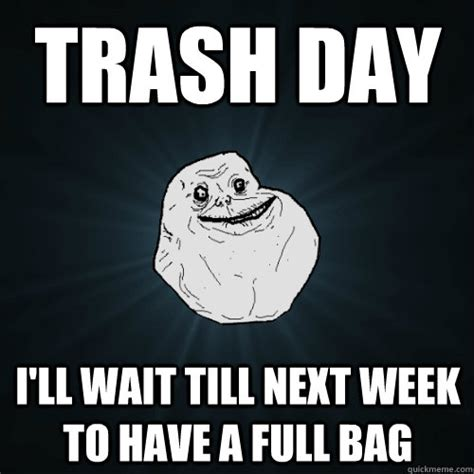 Garbage Day Meme - trash day i ll wait till next week to have a full bag forever alone quickmeme
