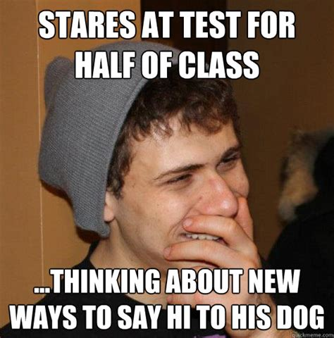 Meme Stoner - stares at test for half of class thinking about new ways to say hi to his dog college