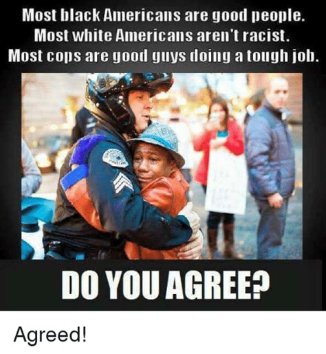 Most Racist Memes - most black americans are good people most white americans aren t racist most cops are goodl guys