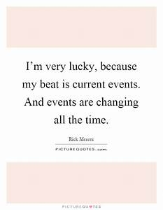 I'm very lucky, because my beat is current events. And ...