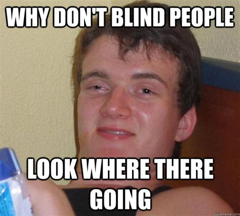 Blind Meme Why Don T Blind Look Where There Going 10