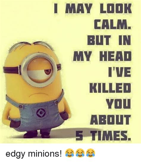 Edgy Minion Memes - i may look calm but in myhead i ve killed you about 5 times minions meme on me me