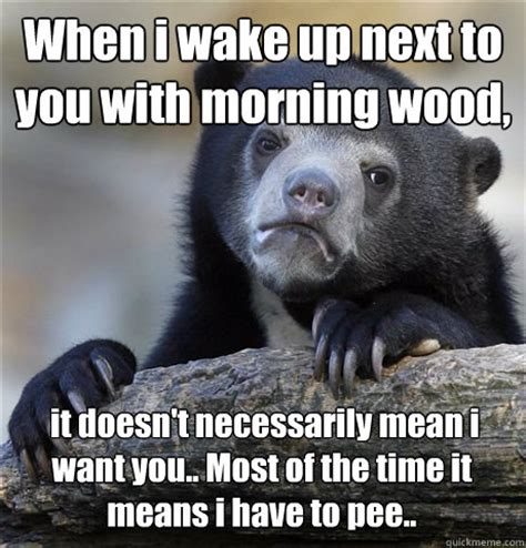 Morning Wood Meme - when i wake up next to you with morning wood it doesn t necessarily mean i want you most of