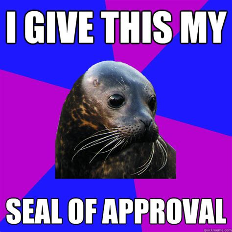 Seal Of Approval Meme - i give this my seal of approval seal of approval quickmeme