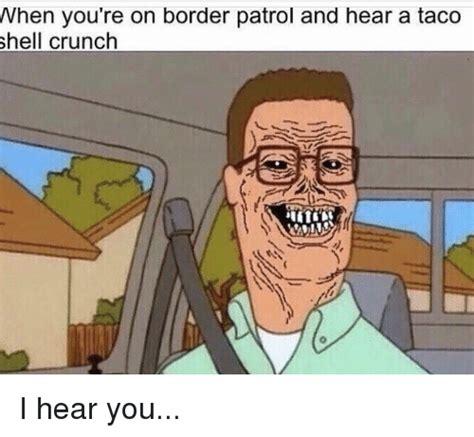 Crunch Meme - when you re on border patrol and hear a taco shell crunch i hear you dank meme on sizzle