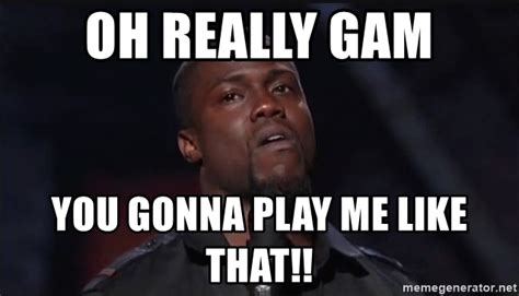 Really Face Meme - oh really gam you gonna play me like that kevin hart face meme generator