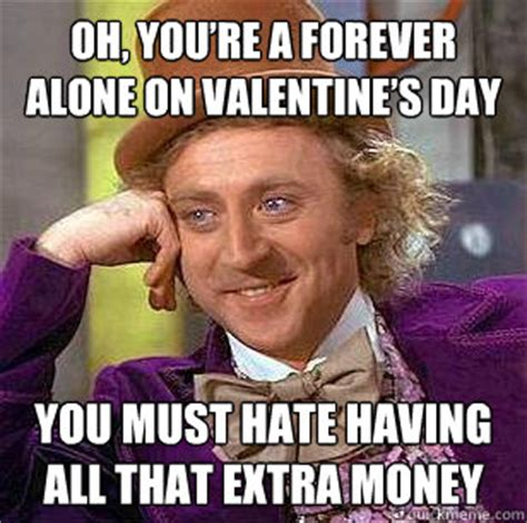 I Hate Valentines Day Meme - oh you re a forever alone on valentine s day you must hate having all that extra money
