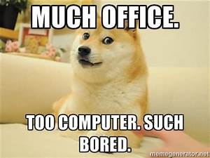 Much office too computer such bored Bored Meme | Picsmine