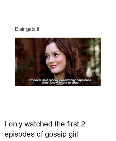 Gossip Girl Memes - blair gets it whoever said money doesn t buy happiness didn t know where to shop i only watched