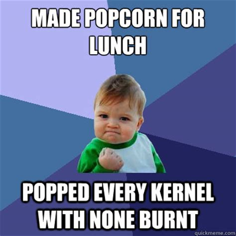 Pop Corn Meme - made popcorn for lunch popped every kernel with none burnt success kid quickmeme