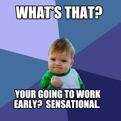 Early Memes - meme creator what s that your going to work early sensational meme generator at memecreator