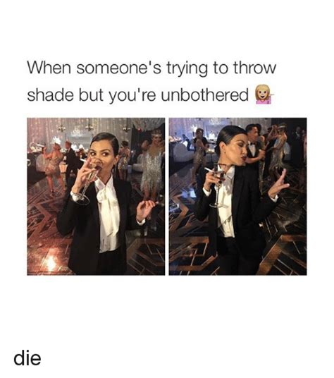 Shade Memes - when someone s trying to throw shade but you re unbothered die shade meme on me me