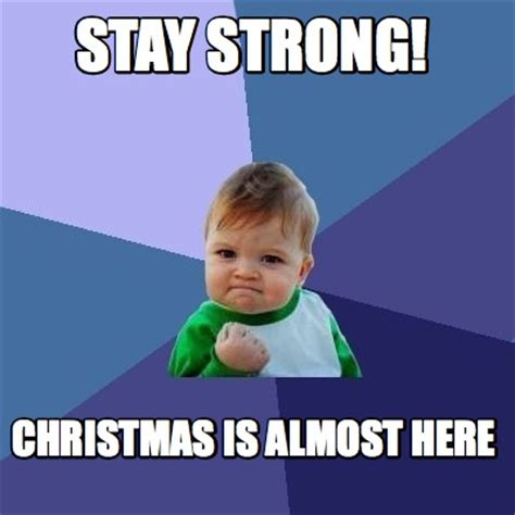 Be Strong Meme - meme creator stay strong christmas is almost here meme generator at memecreator org