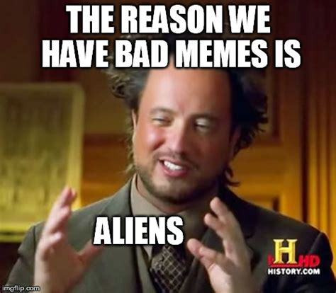 Bad Memes - ancient aliens meme imgflip